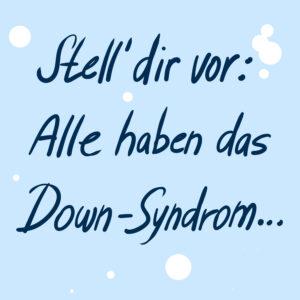 Eine hellblaue Kachel mit etwa 8 weißen Punkten, unregelmäßig im Bild verteilt. Darauf hanschriftlich in Druckschrift, leicht nach rechts laufend, in dunkelblau: Stell' dir vor: Alle haben das Down-Syndrom...