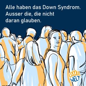 #Bildbeschreibung: Hellblaue Umrandung um ein Zeichnung. Oben auf der Umrandung schwarze Schrift. Stell dir vor: Alle haben das Down-Syndrom. In dem Bild: weiße Schrift auf dunkelblauem Grund. Alle haben das Down-Syndrom. Außer die die nicht dran glauben. Gezeichnet darunter: Viele gehende Menschen von hinten. Eine Person mit Down-Syndrom dreht sich um und schaut die Betrachterin, den Betrachter an. Farben in der Zeichnung: weiß, hellblau, orange. Schwarze Linien. Unten links ein Logo. COOOLE WELT. Cooole ist in orange, Welt ist in blau geschrieben. Innerhalb eines Kreises, erinnert an die Weltkugel.